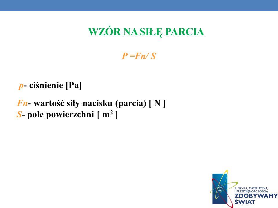 Wzór na siłę Parcia P =Fn/ S p- ciśnienie [Pa] Fn- wartość siły nacisku (parcia) [ N ] S- pole powierzchni [ m2 ]
